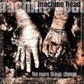 Machine Head - The More Things Change